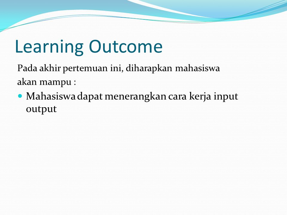Learning Outcome Pada akhir pertemuan ini, diharapkan mahasiswa akan mampu : Mahasiswa dapat menerangkan cara kerja input output