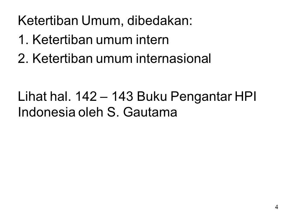 4 Ketertiban Umum, dibedakan: 1. Ketertiban umum intern 2. Ketertiban umum internasional Lihat hal. 142 – 143 Buku Pengantar HPI Indonesia oleh S. Gau