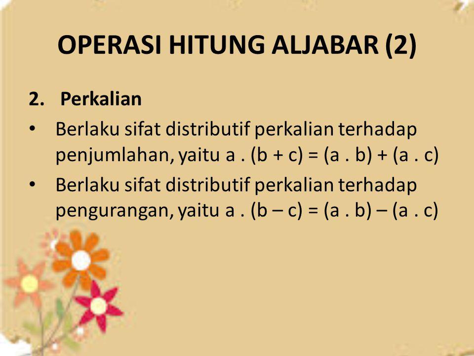 OPERASI HITUNG ALJABAR (2) 2. Perkalian Berlaku sifat distributif perkalian terhadap penjumlahan, yaitu a. (b + c) = (a. b) + (a. c) Berlaku sifat dis