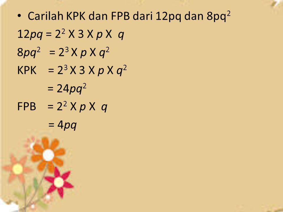 Carilah KPK dan FPB dari 12pq dan 8pq 2 12pq = 2 2 X 3 X p X q 8pq 2 = 2 3 X p X q 2 KPK = 2 3 X 3 X p X q 2 = 24pq 2 FPB = 2 2 X p X q = 4pq