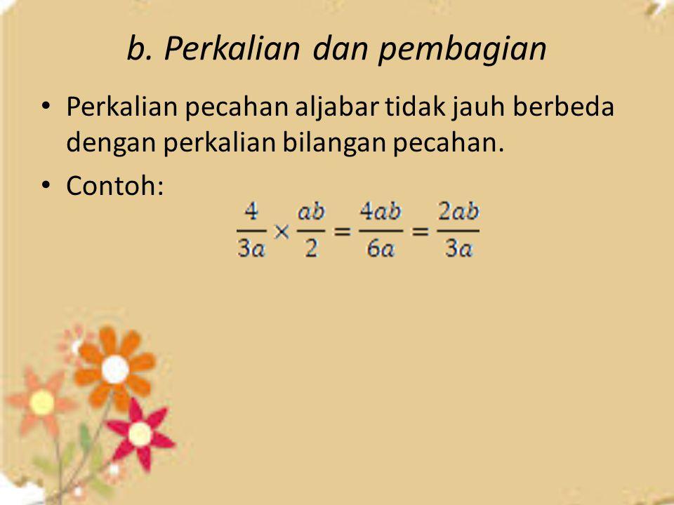 b. Perkalian dan pembagian Perkalian pecahan aljabar tidak jauh berbeda dengan perkalian bilangan pecahan. Contoh: