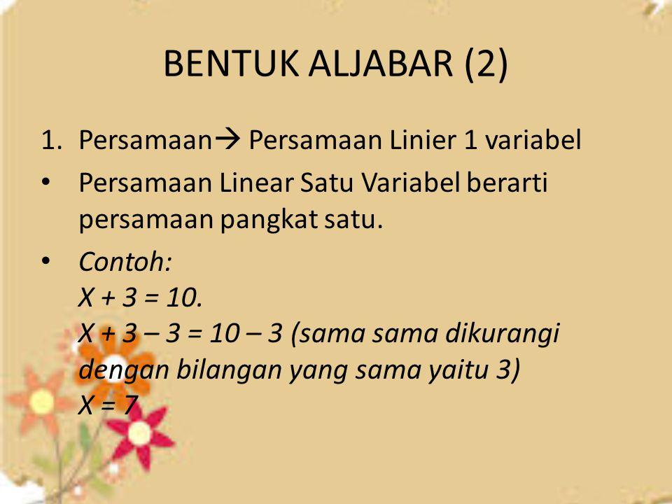 BENTUK ALJABAR (2) 1.Persamaan  Persamaan Linier 1 variabel Persamaan Linear Satu Variabel berarti persamaan pangkat satu. Contoh: X + 3 = 10. X + 3