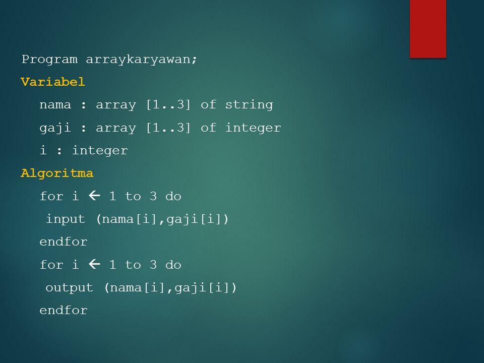 Program arraykaryawan; Variabel nama : array [1..3] of string gaji : array [1..3] of integer i : integer Algoritma for i  1 to 3 do input (nama[i],gaji[i]) endfor for i  1 to 3 do output (nama[i],gaji[i]) endfor