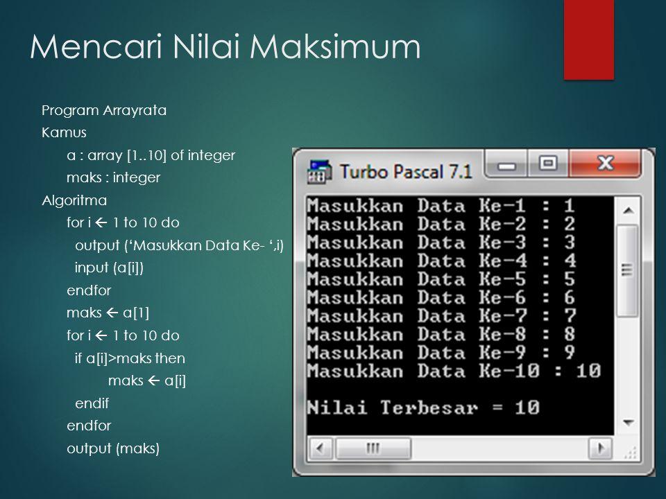 Mencari Nilai Maksimum Program Arrayrata Kamus a : array [1..10] of integer maks : integer Algoritma for i  1 to 10 do output ('Masukkan Data Ke- ',i) input (a[i]) endfor maks  a[1] for i  1 to 10 do if a[i]>maks then maks  a[i] endif endfor output (maks)