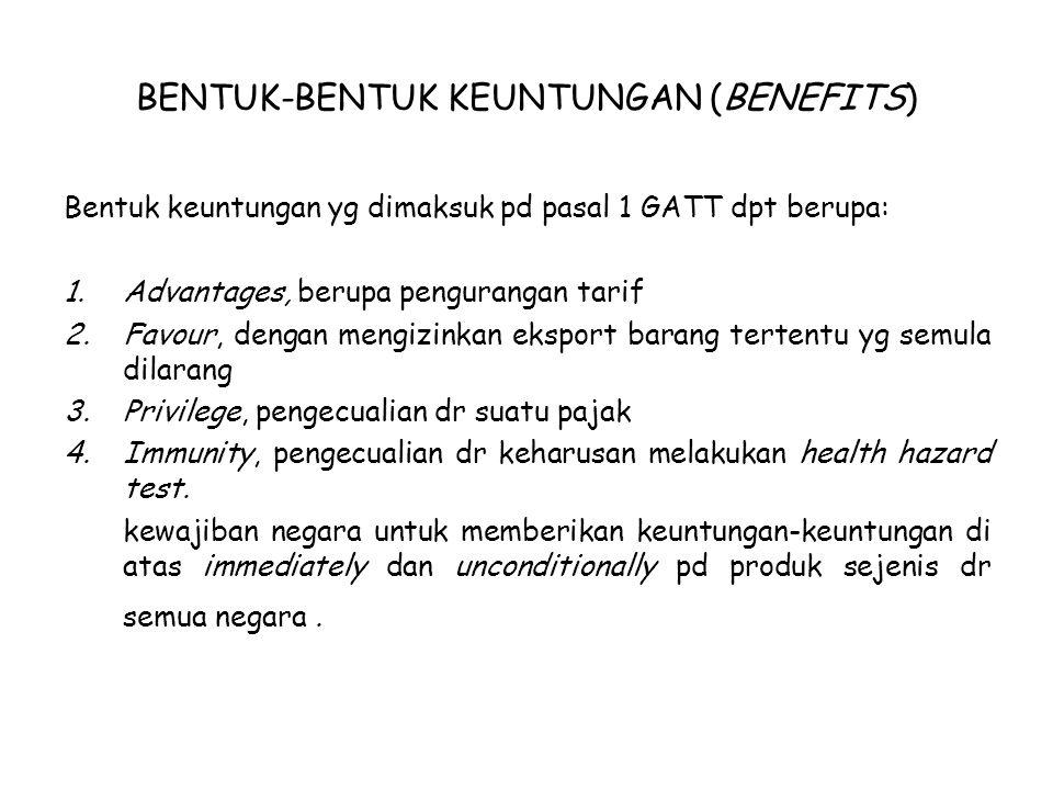 BENTUK-BENTUK KEUNTUNGAN (BENEFITS) Bentuk keuntungan yg dimaksuk pd pasal 1 GATT dpt berupa: 1.Advantages, berupa pengurangan tarif 2.Favour, dengan