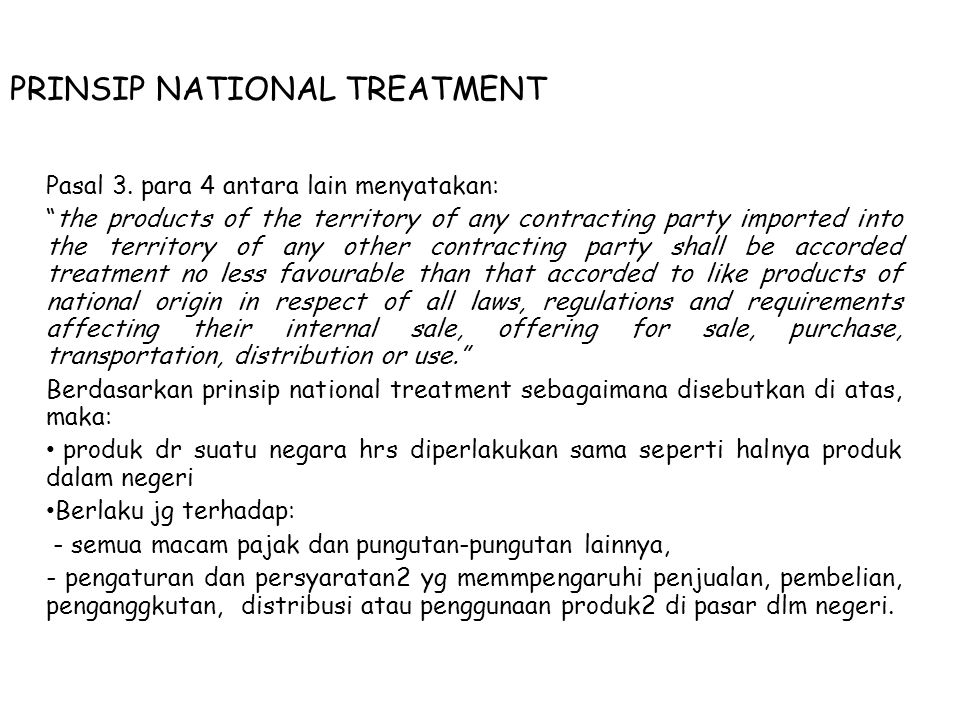 "PRINSIP NATIONAL TREATMENT Pasal 3. para 4 antara lain menyatakan: ""the products of the territory of any contracting party imported into the territory"