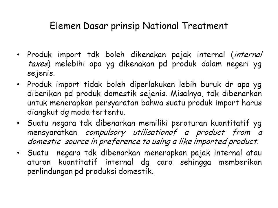 Elemen Dasar prinsip National Treatment Produk import tdk boleh dikenakan pajak internal (internal taxes) melebihi apa yg dikenakan pd produk dalam ne