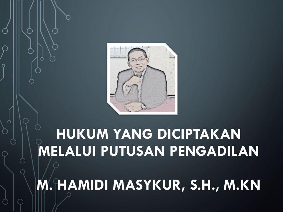 HUKUM YANG DICIPTAKAN MELALUI PUTUSAN PENGADILAN M. HAMIDI MASYKUR, S.H., M.KN
