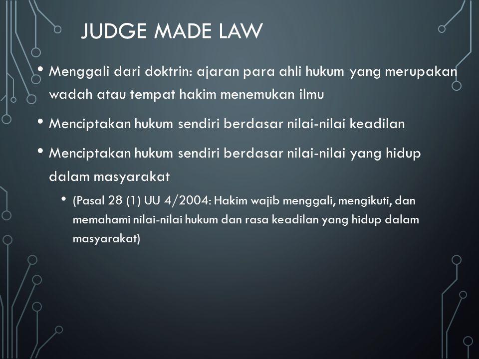JUDGE MADE LAW Menggali dari doktrin: ajaran para ahli hukum yang merupakan wadah atau tempat hakim menemukan ilmu Menciptakan hukum sendiri berdasar