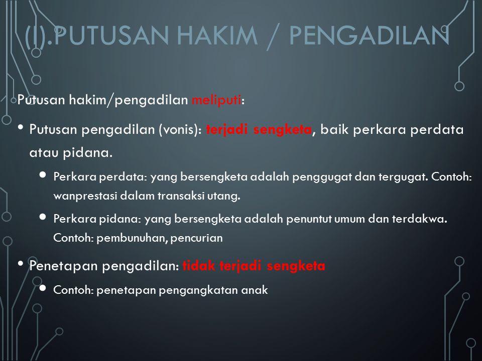 (I).PUTUSAN HAKIM / PENGADILAN Putusan hakim/pengadilan meliputi: Putusan pengadilan (vonis): terjadi sengketa, baik perkara perdata atau pidana. Perk