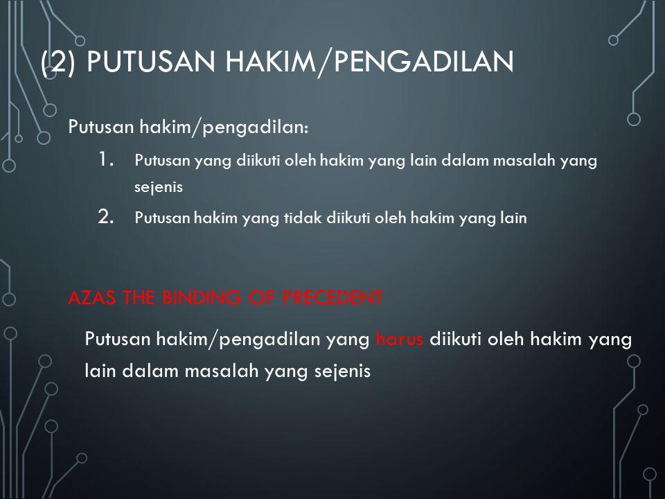 (2) PUTUSAN HAKIM/PENGADILAN Putusan hakim/pengadilan: 1. Putusan yang diikuti oleh hakim yang lain dalam masalah yang sejenis 2. Putusan hakim yang t