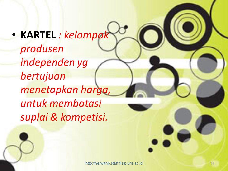 KARTEL : kelompok produsen independen yg bertujuan menetapkan harga, untuk membatasi suplai & kompetisi. http://herwanp.staff.fisip.uns.ac.id 14