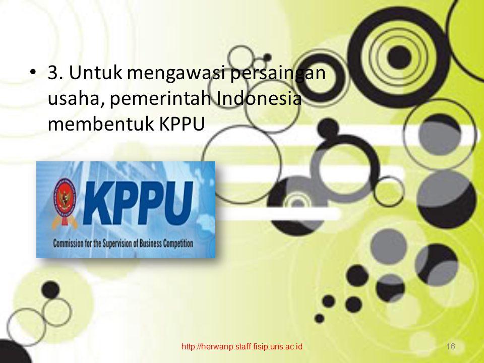 3. Untuk mengawasi persaingan usaha, pemerintah Indonesia membentuk KPPU http://herwanp.staff.fisip.uns.ac.id16