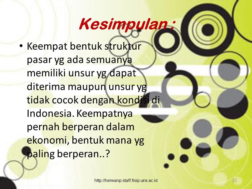 Kesimpulan : Keempat bentuk struktur pasar yg ada semuanya memiliki unsur yg dapat diterima maupun unsur yg tidak cocok dengan kondisi di Indonesia. K