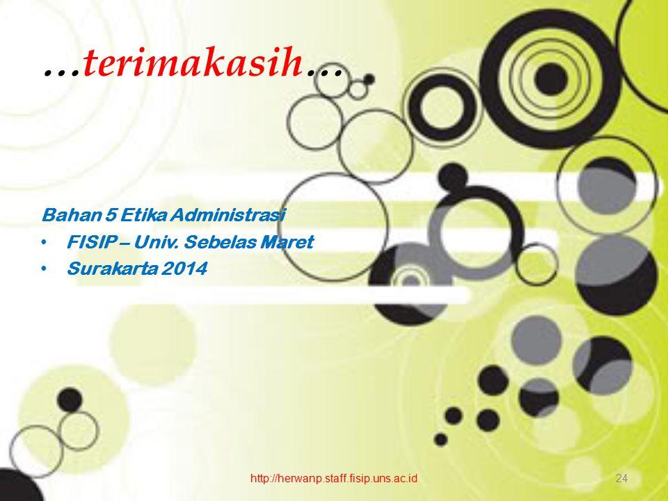 … terimakasih … Bahan 5 Etika Administrasi FISIP – Univ. Sebelas Maret Surakarta 2014 http://herwanp.staff.fisip.uns.ac.id24