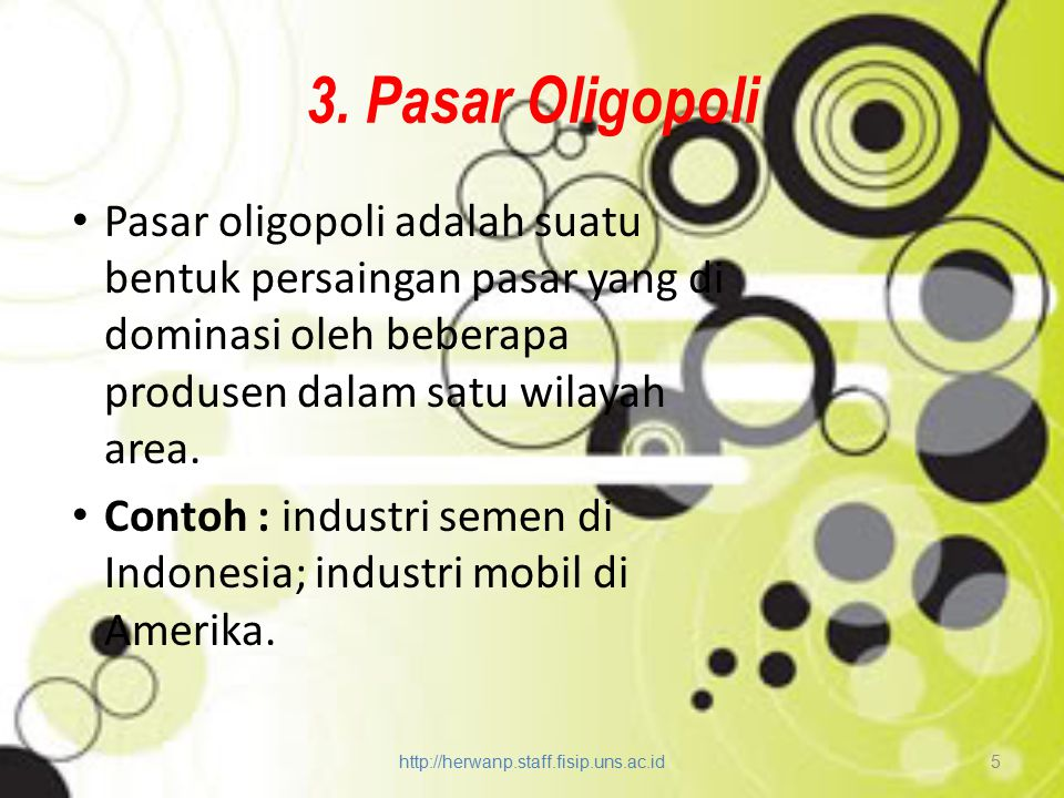 3. Pasar Oligopoli Pasar oligopoli adalah suatu bentuk persaingan pasar yang di dominasi oleh beberapa produsen dalam satu wilayah area. Contoh : indu