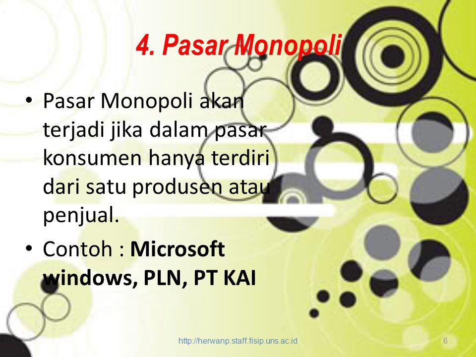 4. Pasar Monopoli Pasar Monopoli akan terjadi jika dalam pasar konsumen hanya terdiri dari satu produsen atau penjual. Contoh : Microsoft windows, PLN