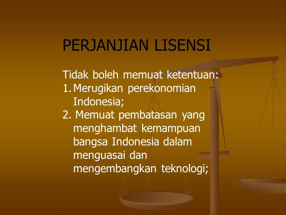 PERJANJIAN LISENSI Tidak boleh memuat ketentuan: 1.Merugikan perekonomian Indonesia; 2. Memuat pembatasan yang menghambat kemampuan bangsa Indonesia d