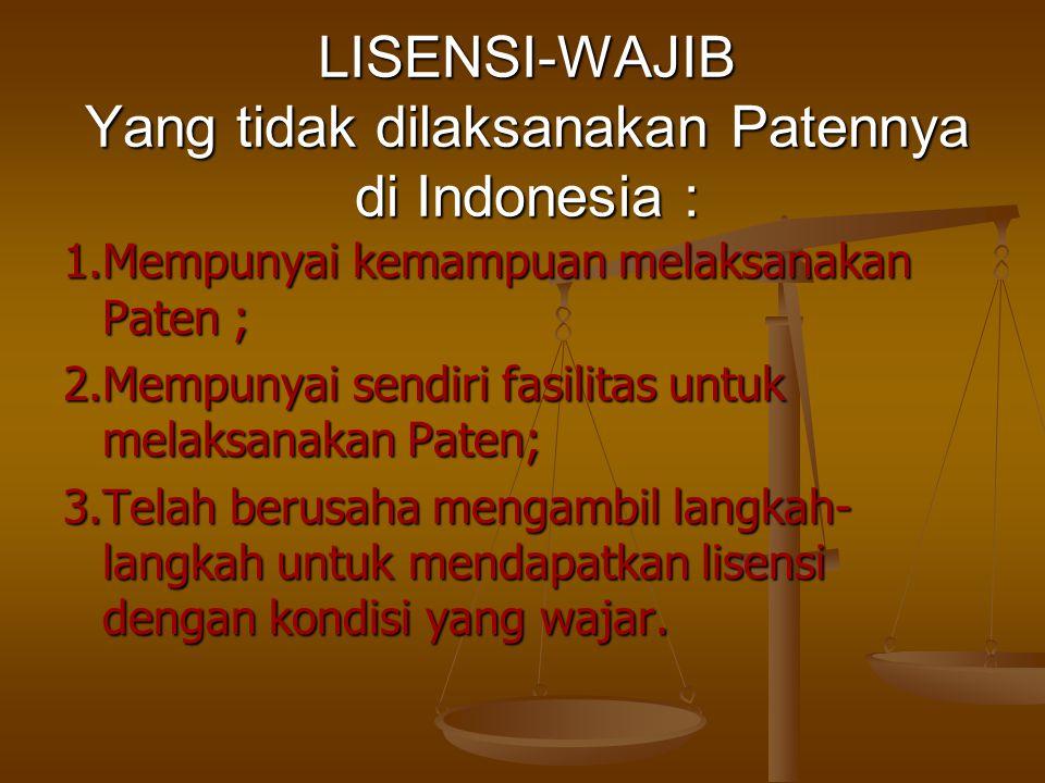 LISENSI-WAJIB Yang tidak dilaksanakan Patennya di Indonesia : 1.Mempunyai kemampuan melaksanakan Paten ; 2.Mempunyai sendiri fasilitas untuk melaksana
