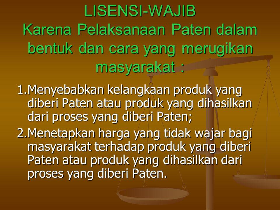 LISENSI-WAJIB Karena Pelaksanaan Paten dalam bentuk dan cara yang merugikan masyarakat : 1.Menyebabkan kelangkaan produk yang diberi Paten atau produk