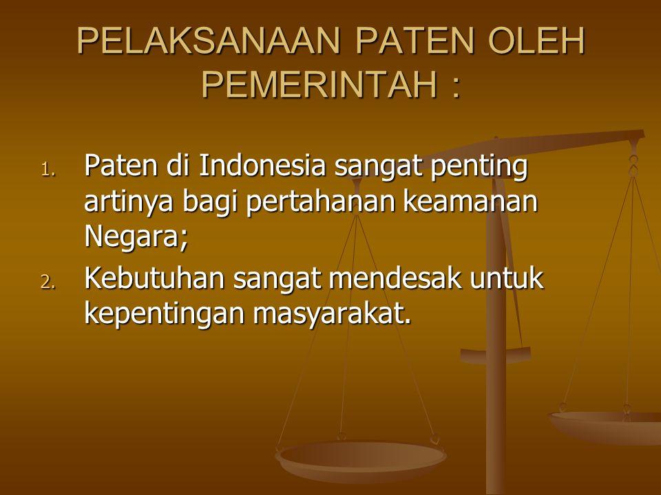 PELAKSANAAN PATEN OLEH PEMERINTAH : 1. Paten di Indonesia sangat penting artinya bagi pertahanan keamanan Negara; 2. Kebutuhan sangat mendesak untuk k