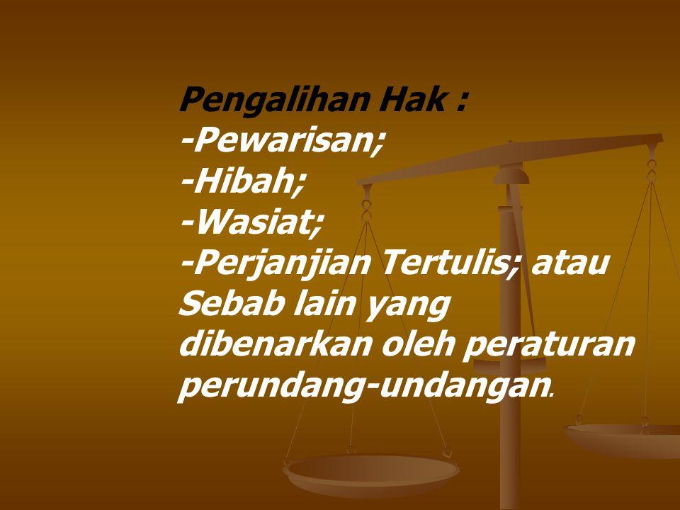 Pengalihan Hak : -Pewarisan; -Hibah; -Wasiat; -Perjanjian Tertulis; atau Sebab lain yang dibenarkan oleh peraturan perundang-undangan.