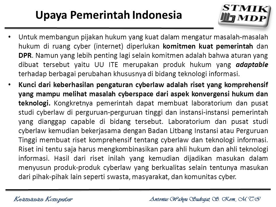 Keamanan Komputer Antonius Wahyu Sudrajat, S. Kom., M.T.I Upaya Pemerintah Indonesia Untuk membangun pijakan hukum yang kuat dalam mengatur masalah-ma