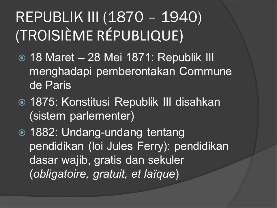 REPUBLIK III (1870 – 1940) (TROISI ÈME RÉPUBLIQUE)  18 Maret – 28 Mei 1871: Republik III menghadapi pemberontakan Commune de Paris  1875: Konstitusi Republik III disahkan (sistem parlementer)  1882: Undang-undang tentang pendidikan (loi Jules Ferry): pendidikan dasar wajib, gratis dan sekuler (obligatoire, gratuit, et laïque)