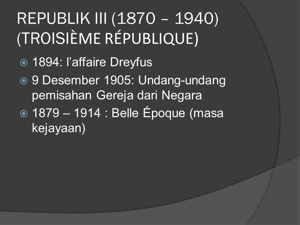 REPUBLIK III (1870 – 1940) (TROISI ÈME RÉPUBLIQUE)  1894: l'affaire Dreyfus  9 Desember 1905: Undang-undang pemisahan Gereja dari Negara  1879 – 1914 : Belle Époque (masa kejayaan)