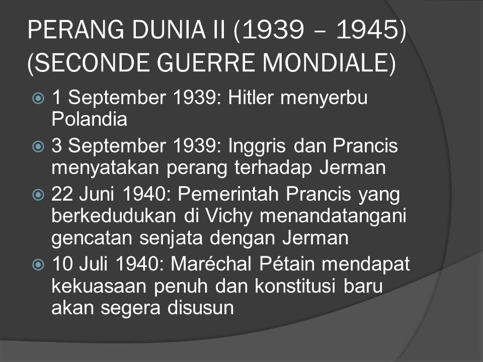 PERANG DUNIA II (1939 – 1945) (SECONDE GUERRE MONDIALE)  1 September 1939: Hitler menyerbu Polandia  3 September 1939: Inggris dan Prancis menyatakan perang terhadap Jerman  22 Juni 1940: Pemerintah Prancis yang berkedudukan di Vichy menandatangani gencatan senjata dengan Jerman  10 Juli 1940: Maréchal Pétain mendapat kekuasaan penuh dan konstitusi baru akan segera disusun
