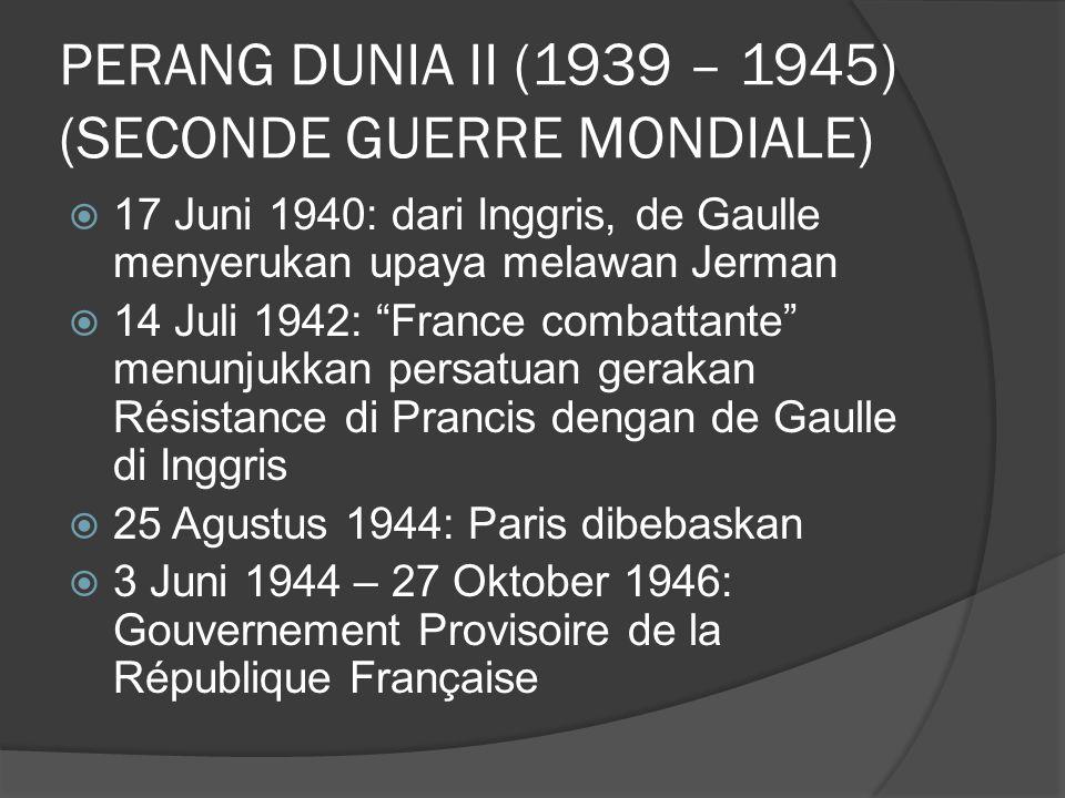 PERANG DUNIA II (1939 – 1945) (SECONDE GUERRE MONDIALE)  17 Juni 1940: dari Inggris, de Gaulle menyerukan upaya melawan Jerman  14 Juli 1942: France combattante menunjukkan persatuan gerakan Résistance di Prancis dengan de Gaulle di Inggris  25 Agustus 1944: Paris dibebaskan  3 Juni 1944 – 27 Oktober 1946: Gouvernement Provisoire de la République Française