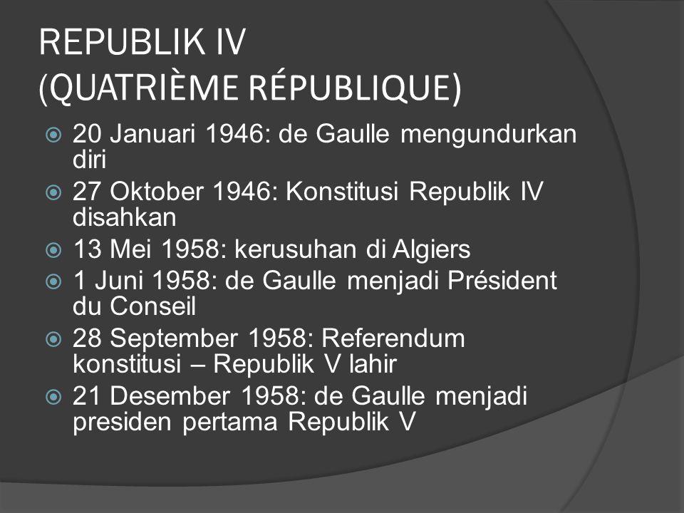 REPUBLIK IV (QUATRI ÈME RÉPUBLIQUE)  20 Januari 1946: de Gaulle mengundurkan diri  27 Oktober 1946: Konstitusi Republik IV disahkan  13 Mei 1958: kerusuhan di Algiers  1 Juni 1958: de Gaulle menjadi Président du Conseil  28 September 1958: Referendum konstitusi – Republik V lahir  21 Desember 1958: de Gaulle menjadi presiden pertama Republik V