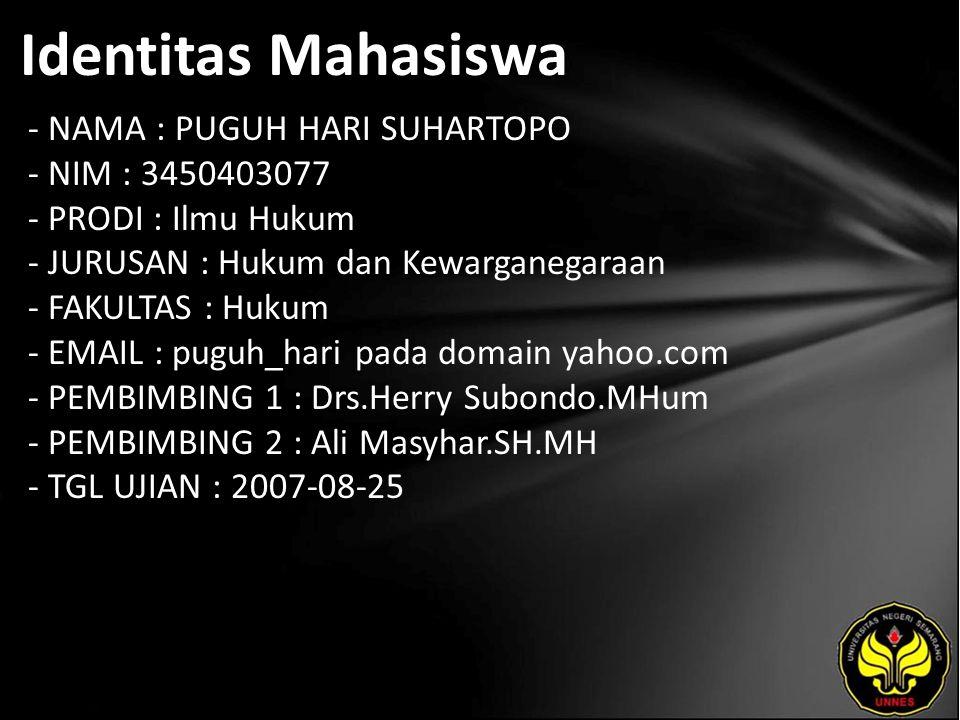 Identitas Mahasiswa - NAMA : PUGUH HARI SUHARTOPO - NIM : 3450403077 - PRODI : Ilmu Hukum - JURUSAN : Hukum dan Kewarganegaraan - FAKULTAS : Hukum - EMAIL : puguh_hari pada domain yahoo.com - PEMBIMBING 1 : Drs.Herry Subondo.MHum - PEMBIMBING 2 : Ali Masyhar.SH.MH - TGL UJIAN : 2007-08-25