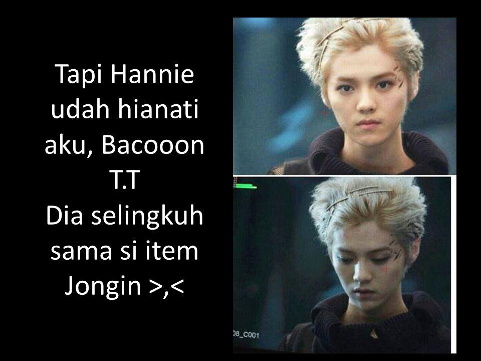 Tapi Hannie udah hianati aku, Bacooon T.T Dia selingkuh sama si item Jongin >,<