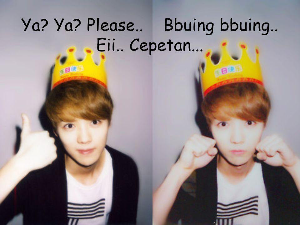 Ya? Ya? Please.. Bbuing bbuing.. Eii.. Cepetan...