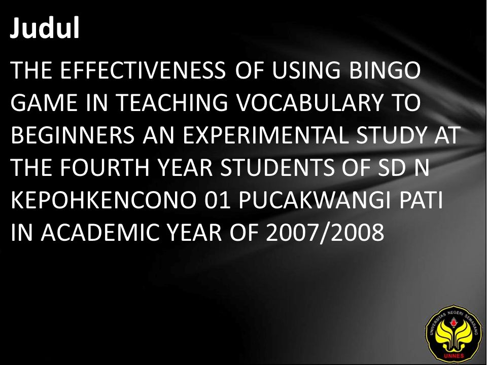 Judul THE EFFECTIVENESS OF USING BINGO GAME IN TEACHING VOCABULARY TO BEGINNERS AN EXPERIMENTAL STUDY AT THE FOURTH YEAR STUDENTS OF SD N KEPOHKENCONO 01 PUCAKWANGI PATI IN ACADEMIC YEAR OF 2007/2008