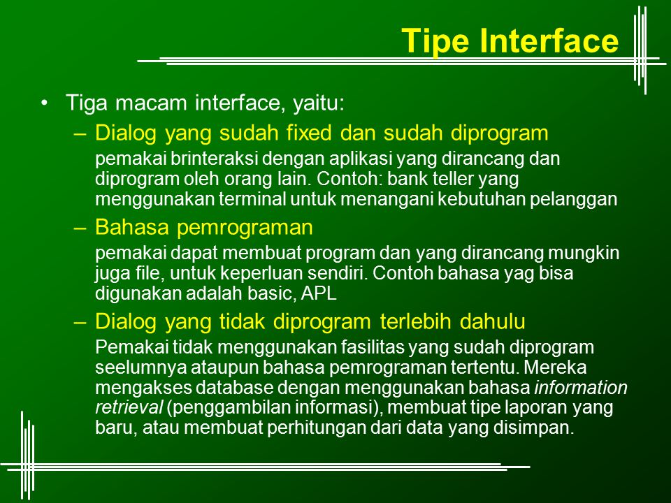 Tipe Interface Tiga macam interface, yaitu: –Dialog yang sudah fixed dan sudah diprogram pemakai brinteraksi dengan aplikasi yang dirancang dan diprog