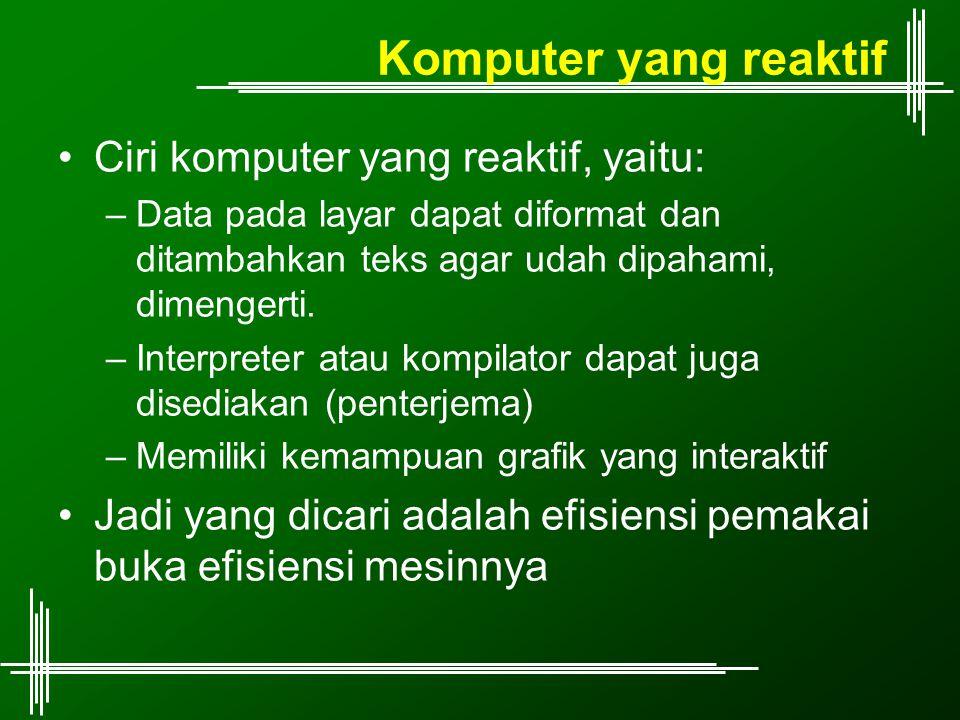 Komputer yang reaktif Ciri komputer yang reaktif, yaitu: –Data pada layar dapat diformat dan ditambahkan teks agar udah dipahami, dimengerti. –Interpr