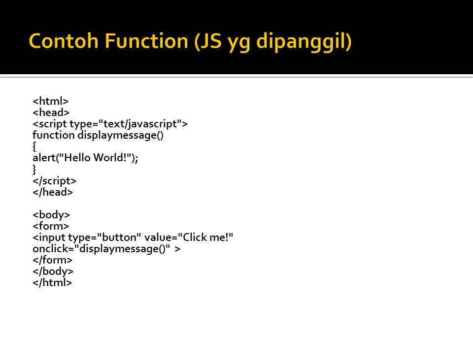  JS yang dipanggil itu ciri khasnya :  Ditulis di dalem head  Bentuknya fungsi-fungsi  Di slide sebelumnya, fungsi displaymessage akan dipanggil ketika tombol Click me ditekan.