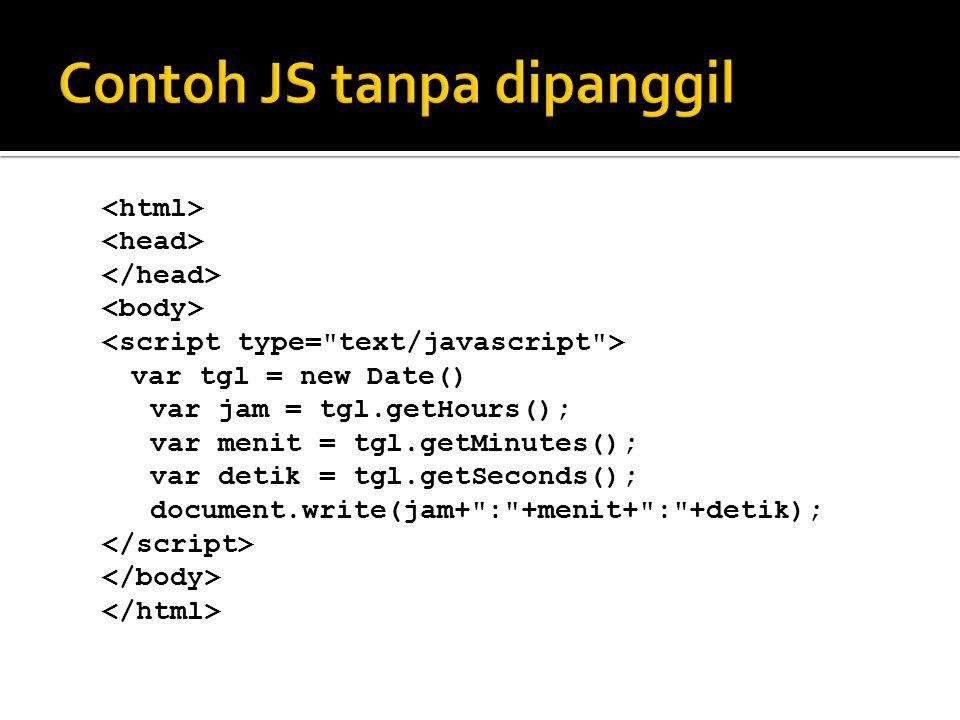 Ciri JS ygn langsung jalan :  Ada di dalem body  Biasanya selalu ada instruksi / blok program di luar blok fungsi (nggak pake fungsi, langsung ketik)  JS sebelumnya akan menampilkan jam sekarang di halaman web.