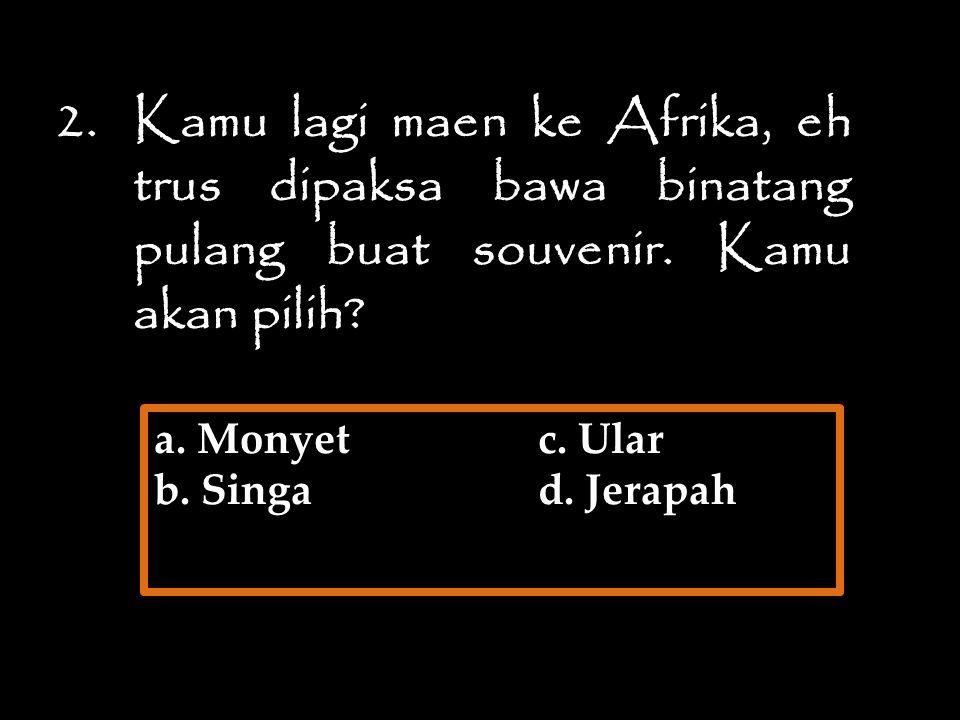2.Kamu lagi maen ke Afrika, eh trus dipaksa bawa binatang pulang buat souvenir. Kamu akan pilih? a. Monyetc. Ular b. Singad. Jerapah