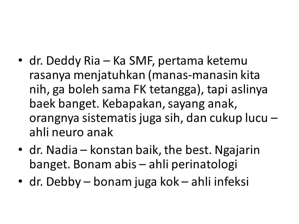 dr. Deddy Ria – Ka SMF, pertama ketemu rasanya menjatuhkan (manas-manasin kita nih, ga boleh sama FK tetangga), tapi aslinya baek banget. Kebapakan, s