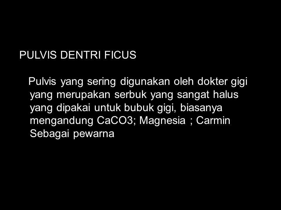 PULVIS DENTRI FICUS Pulvis yang sering digunakan oleh dokter gigi yang merupakan serbuk yang sangat halus yang dipakai untuk bubuk gigi, biasanya mengandung CaCO3; Magnesia ; Carmin Sebagai pewarna