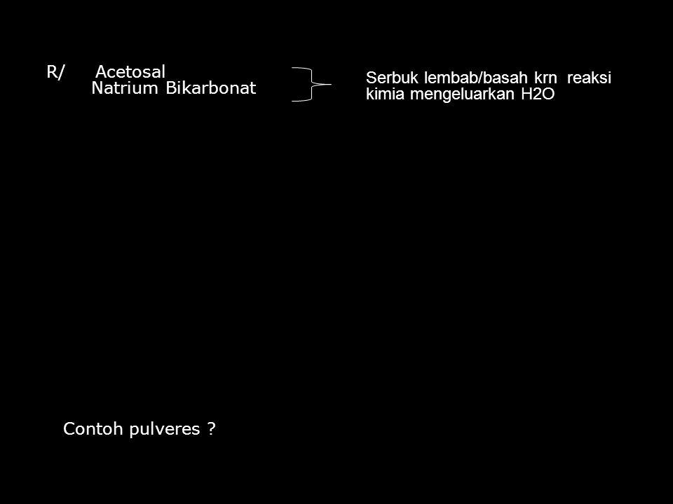 R/ Acetosal Natrium Bikarbonat Serbuk lembab/basah krn reaksi kimia mengeluarkan H2O Contoh pulveres ?