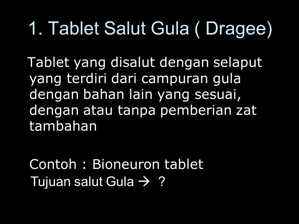 1. Tablet Salut Gula ( Dragee) Tablet yang disalut dengan selaput yang terdiri dari campuran gula dengan bahan lain yang sesuai, dengan atau tanpa pem