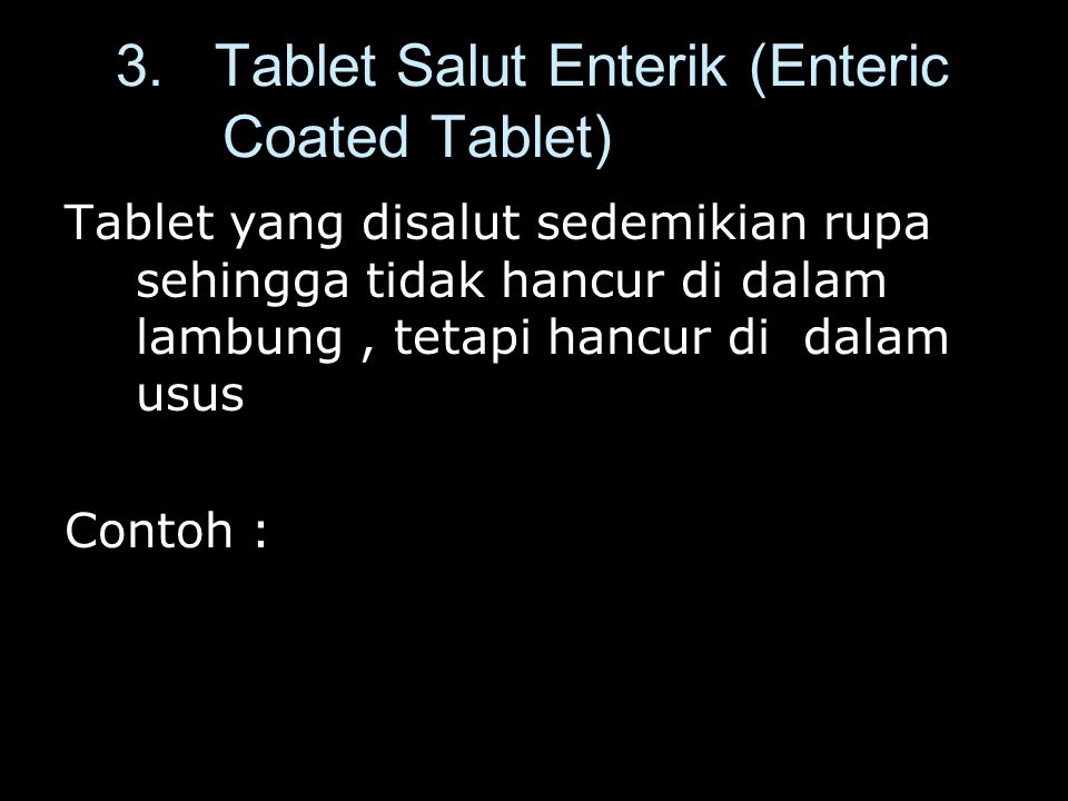 3. Tablet Salut Enterik (Enteric Coated Tablet) Tablet yang disalut sedemikian rupa sehingga tidak hancur di dalam lambung, tetapi hancur di dalam usu