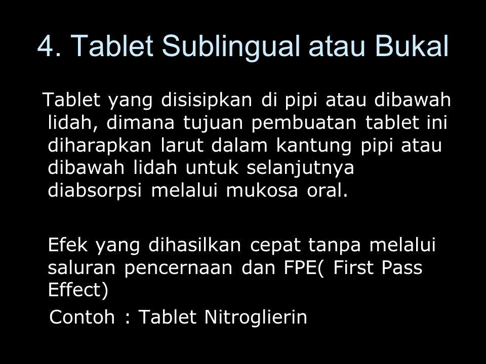 4. Tablet Sublingual atau Bukal Tablet yang disisipkan di pipi atau dibawah lidah, dimana tujuan pembuatan tablet ini diharapkan larut dalam kantung p