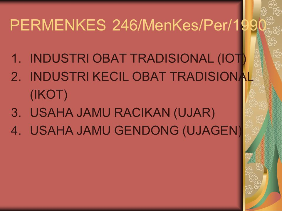 PERMENKES 246/MenKes/Per/1990 1.INDUSTRI OBAT TRADISIONAL (IOT) 2.INDUSTRI KECIL OBAT TRADISIONAL (IKOT) 3.USAHA JAMU RACIKAN (UJAR) 4.USAHA JAMU GEND