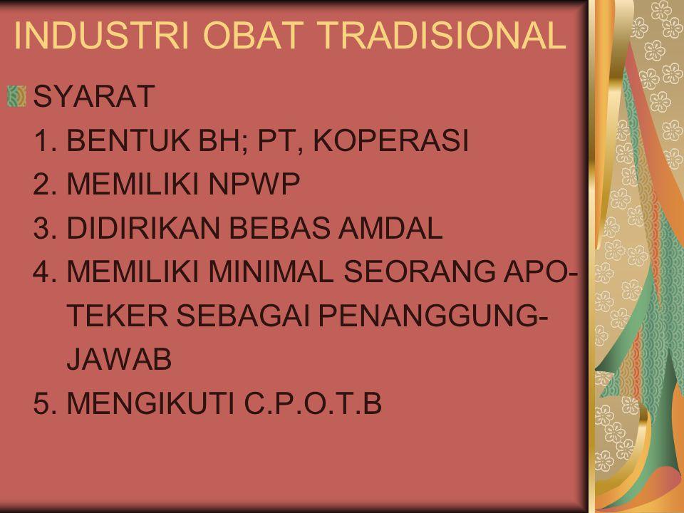 INDUSTRI OBAT TRADISIONAL SYARAT 1. BENTUK BH; PT, KOPERASI 2. MEMILIKI NPWP 3. DIDIRIKAN BEBAS AMDAL 4. MEMILIKI MINIMAL SEORANG APO- TEKER SEBAGAI P