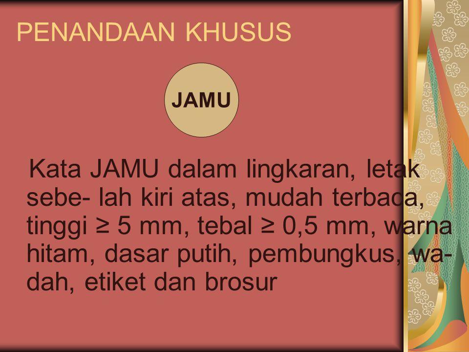 PENANDAAN KHUSUS Kata JAMU dalam lingkaran, letak sebe- lah kiri atas, mudah terbaca, tinggi ≥ 5 mm, tebal ≥ 0,5 mm, warna hitam, dasar putih, pembung
